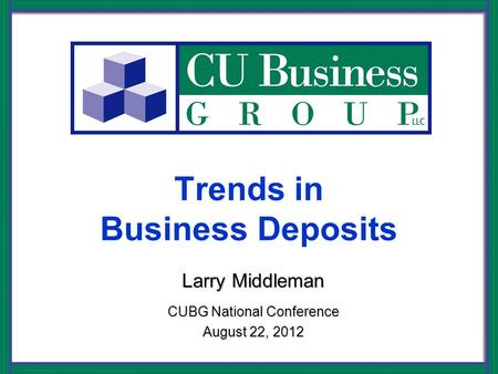 Trends in Business Deposits Larry Middleman CUBG National Conference August 22, 2012.