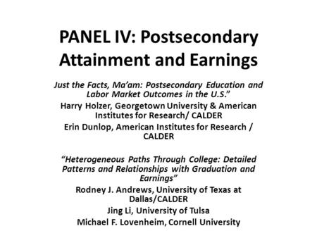 "PANEL IV: Postsecondary Attainment and Earnings Just the Facts, Ma'am: Postsecondary Education and Labor Market Outcomes in the U.S."" Harry Holzer, Georgetown."