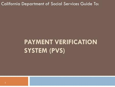 PAYMENT VERIFICATION SYSTEM (PVS) California Department of Social Services Guide To: 1.