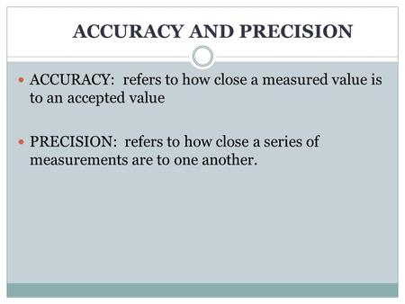 ACCURACY AND PRECISION ACCURACY: refers to how close a measured value is to an accepted value PRECISION: refers to how close a series of measurements.
