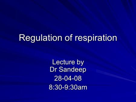 Regulation of respiration Lecture by Dr Sandeep 28-04-088:30-9:30am.