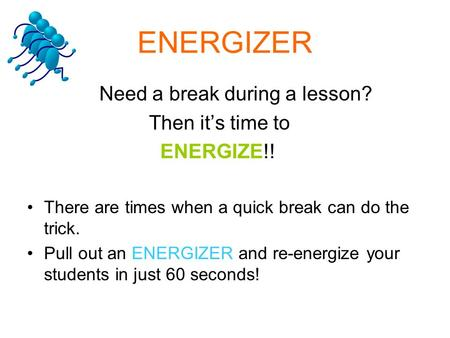 ENERGIZER Need a break during a lesson? Then it's time to ENERGIZE!! There are times when a quick break can do the trick. Pull out an ENERGIZER and re-energize.