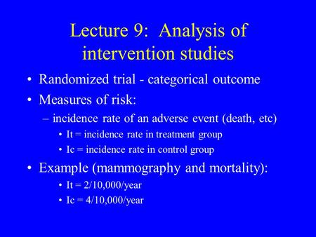 Lecture 9: Analysis of intervention studies Randomized trial - categorical outcome Measures of risk: –incidence rate of an adverse event (death, etc) It.