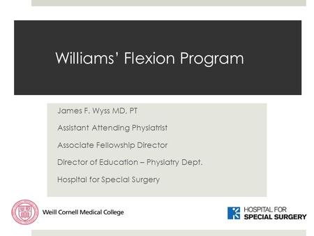 Williams' Flexion Program James F. Wyss MD, PT Assistant Attending Physiatrist Associate Fellowship Director Director of Education – Physiatry Dept. Hospital.