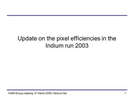 NA60 Group meeting, 31 March 2005, Markus Keil1 Update on the pixel efficiencies in the Indium run 2003.