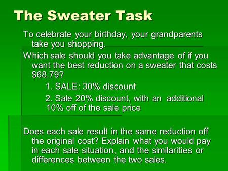 The Sweater Task To celebrate your birthday, your grandparents take you shopping. Which sale should you take advantage of if you want the best reduction.