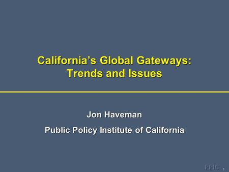 1 California's Global Gateways: Trends and Issues Jon Haveman Public Policy Institute of California.