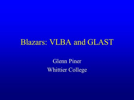 Blazars: VLBA and GLAST Glenn Piner Whittier College.