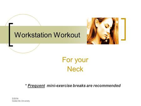 5/26/04 Cedarville University Workstation Workout For your Neck * Frequent mini-exercise breaks are recommended.