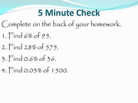 5 Minute Check Complete on the back of your homework. 1. Find 6% of 95. 2. Find 28% of 575. 3. Find 0.6% of 36. 4. Find 0.03% of 1500.