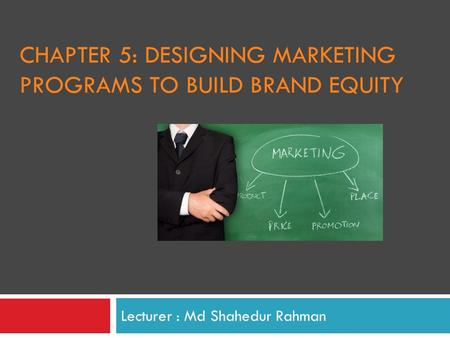 CHAPTER 5: DESIGNING MARKETING PROGRAMS TO BUILD BRAND EQUITY Lecturer : Md Shahedur Rahman.