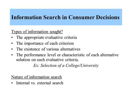 Information Search in Consumer Decisions Types of information sought? The appropriate evaluative criteria The importance of each criterion The existence.