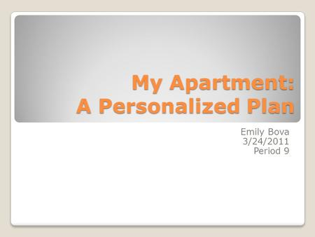 My Apartment: A Personalized Plan Emily Bova 3/24/2011 Period 9.
