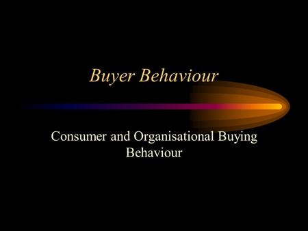 Buyer Behaviour Consumer and Organisational Buying Behaviour.
