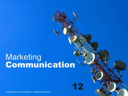 Marketing Communication Copyright © 2012 Pearson Education, Inc. Publishing as Prentice Hall 12.