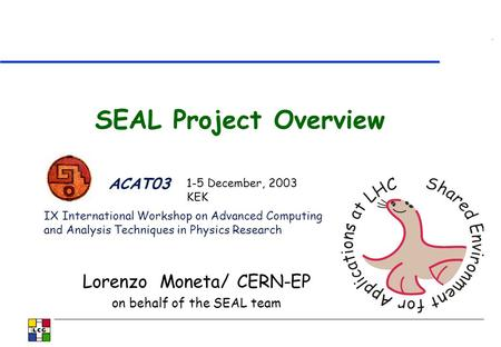 SEAL Project Overview Lorenzo Moneta/ CERN-EP on behalf of the SEAL team ACAT03 IX International Workshop on Advanced Computing and Analysis Techniques.
