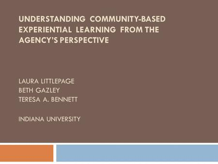 UNDERSTANDING COMMUNITY-BASED EXPERIENTIAL LEARNING FROM THE AGENCY'S PERSPECTIVE LAURA LITTLEPAGE BETH GAZLEY TERESA A. BENNETT INDIANA UNIVERSITY.