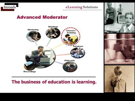 ELearning Solutions The business of education is learning. Advanced Moderator.
