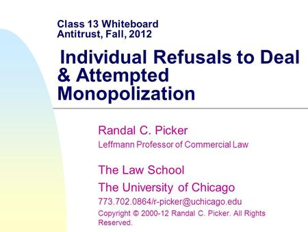 Class 13 Whiteboard Antitrust, Fall, 2012 Individual Refusals to Deal & Attempted Monopolization Randal C. Picker Leffmann Professor of Commercial Law.