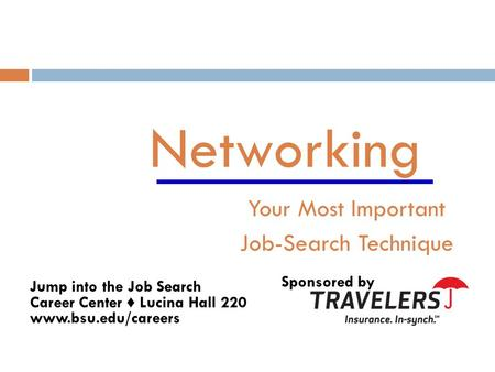 Networking Your Most Important Job-Search Technique Sponsored by Jump into the Job Search Career Center ♦ Lucina Hall 220 www.bsu.edu/careers.