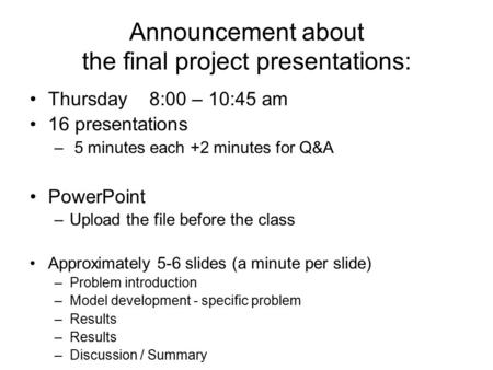 Announcement about the final project presentations: Thursday 8:00 – 10:45 am 16 presentations – 5 minutes each +2 minutes for Q&A PowerPoint –Upload the.