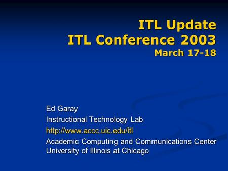 ITL Update ITL Conference 2003 March 17-18 Ed Garay Instructional Technology Lab  Academic Computing and Communications Center.