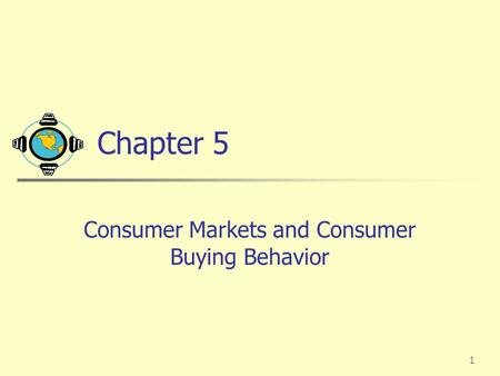 1 Chapter 5 Consumer Markets and Consumer Buying Behavior.