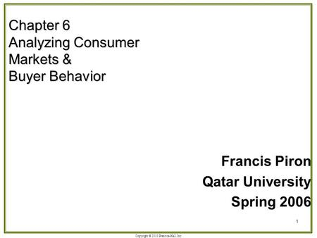 Copyright © 2003 Prentice-Hall, Inc. 1 Chapter 6 Analyzing Consumer Markets & Buyer Behavior Francis Piron Qatar University Spring 2006.
