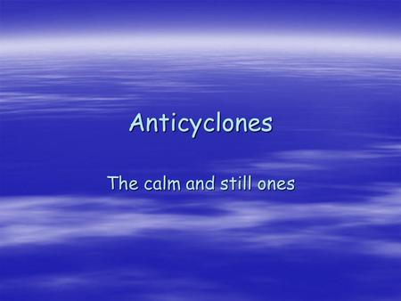 Anticyclones The calm and still ones. Characteristics of anticyclones  You know the routine – pens and the whiteboard  Just think opposite of depressions.