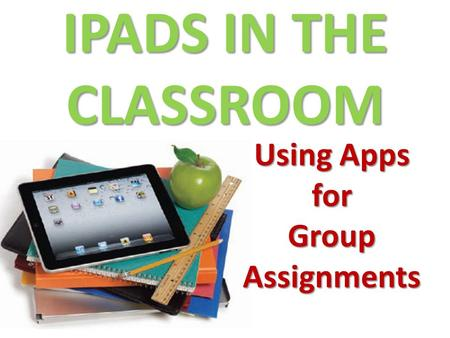 IPADS IN THE CLASSROOM Using Apps for Group Assignments.
