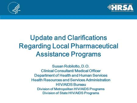 Update and Clarifications Regarding Local Pharmaceutical Assistance Programs Susan Robilotto, D.O. Clinical Consultant/ Medical Officer Department of Health.