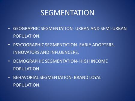 SEGMENTATION GEOGRAPHIC SEGMENTATION- URBAN AND SEMI-URBAN POPULATION. PSYCOGRAPHIC SEGMENTATION- EARLY ADOPTERS, INNOVATORS AND INFLUENCERS. DEMOGRAPHIC.