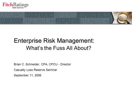 Enterprise Risk Management: Enterprise Risk Management: What's the Fuss All About? Brian C. Schneider, CPA, CPCU - Director Casualty Loss Reserve Seminar.