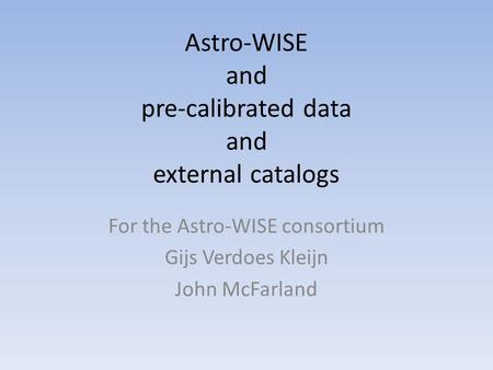 Astro-WISE and pre-calibrated data and external catalogs For the Astro-WISE consortium Gijs Verdoes Kleijn John McFarland.
