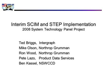 Interim SCIM and STEP Implementation 2008 System Technology Panel Project Ted Briggs, Intergraph Mike Olson, Northrop Grumman Ron Wood, Northrop Grumman.