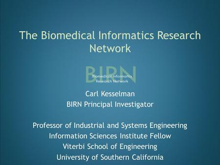 The Biomedical Informatics Research Network Carl Kesselman BIRN Principal Investigator Professor of Industrial and Systems Engineering Information Sciences.