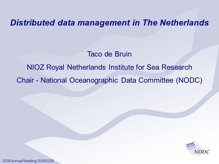 SDN Annual Meeting 20090326 Distributed data management in The Netherlands Taco de Bruin NIOZ Royal Netherlands Institute for Sea Research Chair - National.