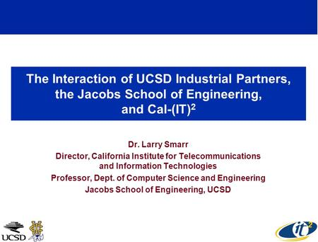 The Interaction of UCSD Industrial Partners, the Jacobs School of Engineering, and Cal-(IT) 2 Dr. Larry Smarr Director, California Institute for Telecommunications.