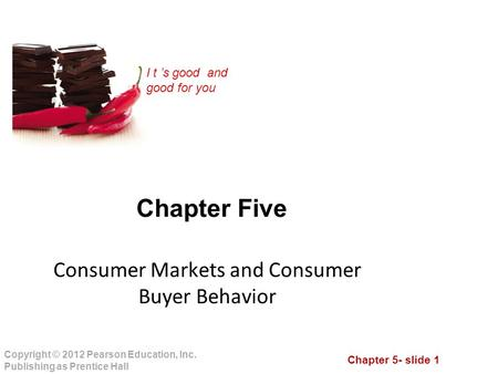 Chapter 5- slide 1 Copyright © 2012 Pearson Education, Inc. Publishing as Prentice Hall I t 's good and good for you Chapter Five Consumer Markets and.