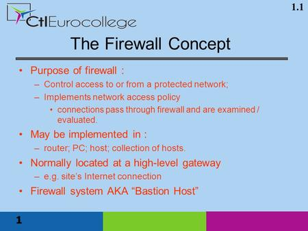1.1 1 Purpose of firewall : –Control access to or from a protected network; –Implements network access policy connections pass through firewall and are.