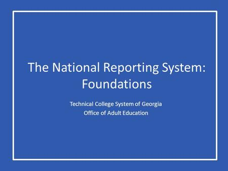 The National Reporting System: Foundations Technical College System of Georgia Office of Adult Education.