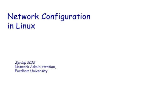 Network Configuration in Linux Spring 2012 Network Administration, Fordham University.