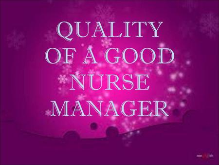 QUALITY OF A GOOD NURSE MANAGER. DEFINITION OF QUALITY  Quality is essentially about learning what you are doing well and doing it better. It also means.