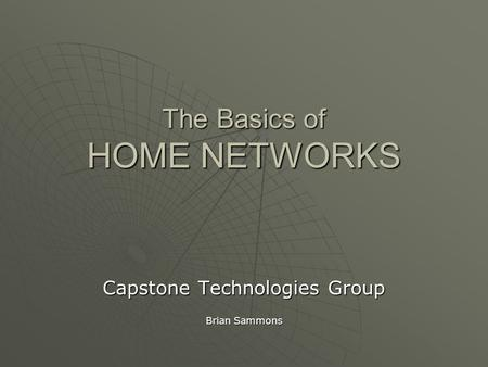 The Basics of HOME NETWORKS Capstone Technologies Group Brian Sammons.