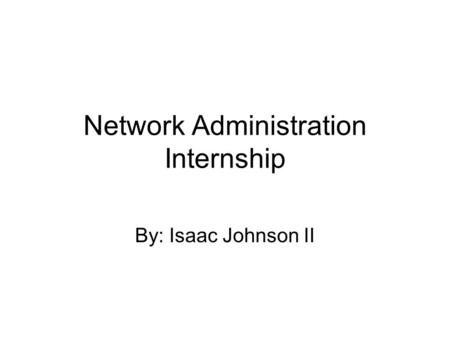Network Administration Internship By: Isaac Johnson II.