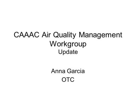 CAAAC Air Quality Management Workgroup Update Anna Garcia OTC.