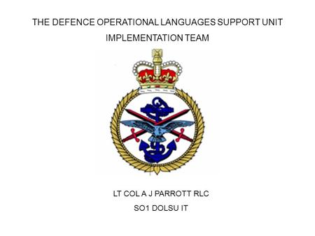 THE DEFENCE OPERATIONAL LANGUAGES SUPPORT UNIT IMPLEMENTATION TEAM LT COL A J PARROTT RLC SO1 DOLSU IT.