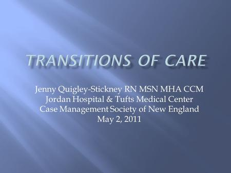 Jenny Quigley-Stickney RN MSN MHA CCM Jordan Hospital & Tufts Medical Center Case Management Society of New England May 2, 2011.