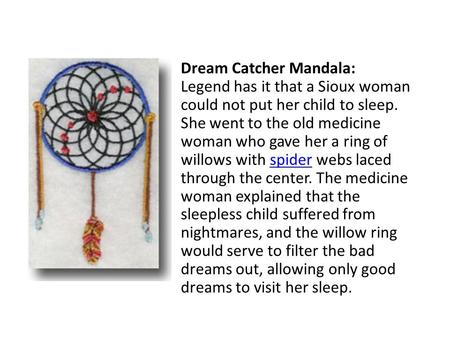 Dream Catcher Mandala: Legend has it that a Sioux woman could not put her child to sleep. She went to the old medicine woman who gave her a ring of willows.