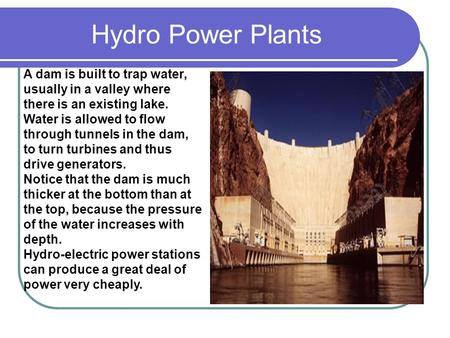 Hydro Power Plants A dam is built to trap water, usually in a valley where there is an existing lake. Water is allowed to flow through tunnels in the dam,